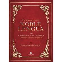 Historias de nuestra noble lengua: Compendio de relatos, anécdotas y curiosidades sobre el español