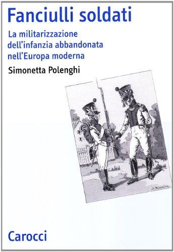 Fanciulli soldati. La militarizzazione dell'infanzia abbandonata nell'Europa moderna di Simonetta Polenghi