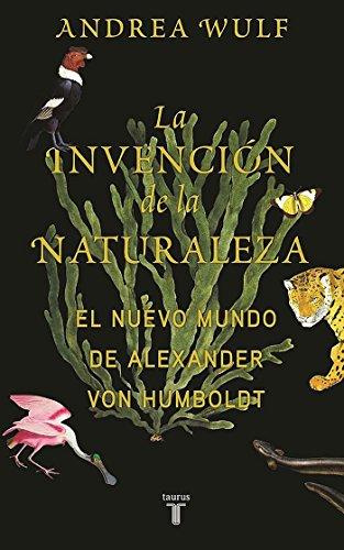 La invención de la naturaleza: El Nuevo Mundo de Alexander von Humboldt (Biografías) por Andrea Wulf