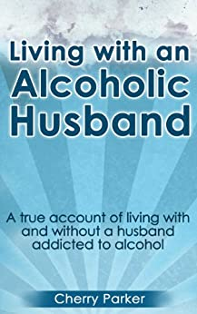 Living with an Alcoholic Husband: A true account of living with and without a husband addicted to alcohol by [Parker, Cherry]