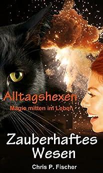 Zauberhaftes Wesen: Alltagshexen - Magie mitten im Leben (Hexenlichtung 2) (German Edition) by [Fischer, Chris P.]