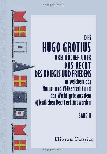 Des Hugo Grotius drei Bücher über das Recht des Krieges und Friedens, in welchem das Natur- und Völkerrecht und das Wichtigste aus dem öffentlichen ... übersetzt, von J.H. v. Kirchmann. Band 2