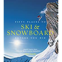 Fifty Places to Ski and Snowboard Before You Die: Downhill Experts Share the World's Greatest Destinations (English Edition)