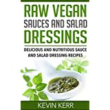 Raw Vegan Sauces and Salad Dressings: Delicious and Nutritious Sauce and Salad Dressing Recipes. (Healthy Salad Dressings, Raw Sauce Recipes, Healthy Salad ... Raw Sauce Recipes) (English Edition)