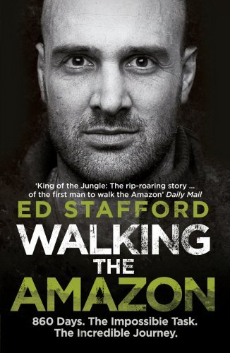 Walking the Amazon: 860 Days. The Impossible Task. The Incredible Journey by Ed Stafford (7-Jun-2012) Paperback