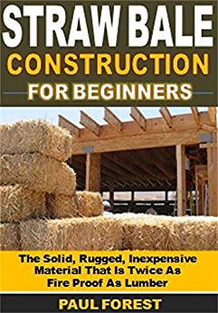 Straw Bale Construction: The Solid, Rugged, Inexpensive Material That Is Twice As  Fire Proof As Lumber (English Edition)