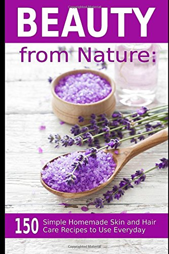 beauty-from-nature-150-simple-homemade-skin-and-hair-care-recipes-to-use-everyday-organic-beauty-on-