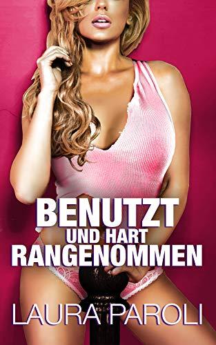 Benutzt und hart rangenommen (Erotik ab 18 unzensiert, tabulose Sexgeschichten ab 18, Sex Erotik Deutsch)