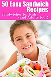 50 Easy Sandwich Recipes: Sandwiches For Kids (and Adults Too!)