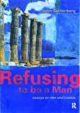 Refusing to be a Man: Essays on Social Justice: Essays on Sex and Justice