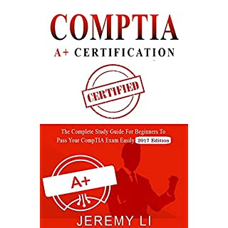 CompTIA A+ Certification: The Complete Study Guide for Beginners to Pass Your CompTIA Exam Easily (2017 Edition)