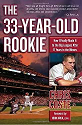 The 33-Year-Old Rookie: How I Finally Made it to the Big Leagues After Eleven Years in the Minors by Chris Coste (2008-03-18)