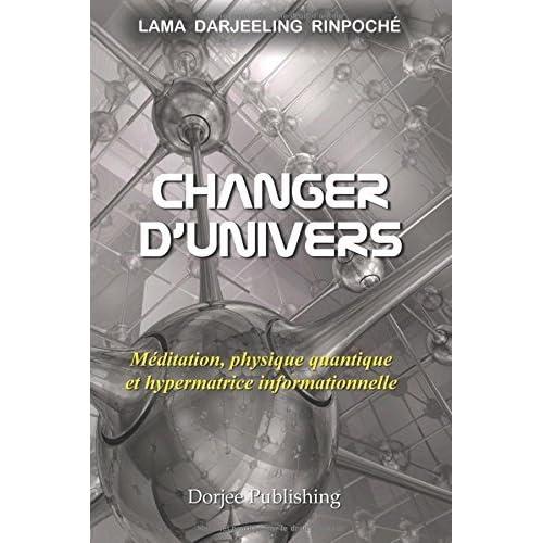 Changer d'univers: M?ditation, physique quantique et hypermatrice informationnelle by Lama Darjeeling Rinpoch? (May 30,2014)