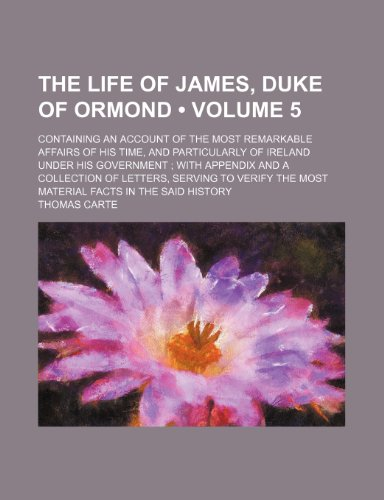 The Life of James, Duke of Ormond (Volume 5); Containing an Account of the Most Remarkable Affairs of His Time, and Particularly of Ireland Under His ... to Verify the Most Material Facts in the Sa