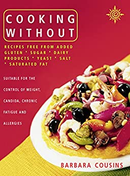 Cooking Without: All recipes free from added gluten, sugar, dairy produce, yeast, salt and saturated fat (Text only) by [Cousins, Barbara]