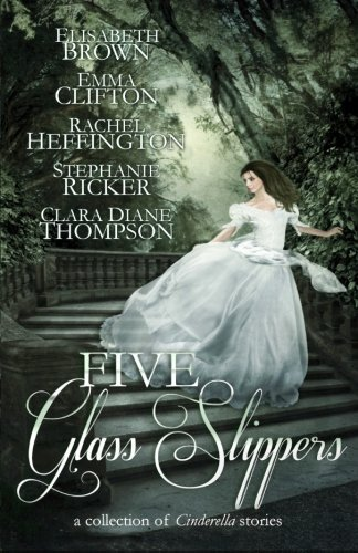 Five Glass Slippers by Elisabeth Brown, Emma Clifton, Rachel Heffington, Stephanie (2014) Paperback