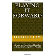 Playing it Forward: A Guide For Parents and Coaches to Grow the Competitive Athlete
