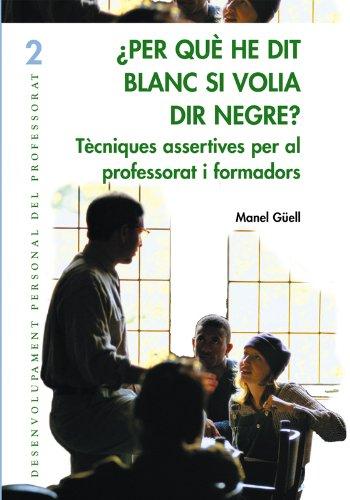 Per què he dit blanc si volia dir negre? : tècniques assertives per al professorat i els formadors por Manuel Güell i Barceló