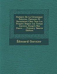 Histoire de la Céramique: Poteries, Faiences et Porcelaines  par Edouard Garnier