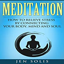 Meditation: How to Relieve Stress by Connecting Your Body, Mind and Soul
