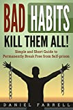 Bad Habits: Kill Them All! Simple and Short Guide to Permanently Break Free from Self-prison (Break Bad Habits, Good Habits, Procrastination, Binge Drinking, Binge Eating,)
