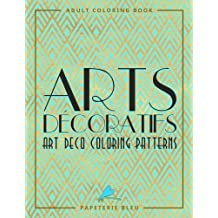 Arts Decoratifs: Art Deco Coloring Patterns: A Unique Antistress Colouring Gift for Men, Women, Teenagers & Seniors with Relaxing Patterns & Stress Relieving Designs