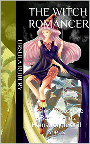 The Witch Romancer: Mission Impossible - Best Friends, Hornswoggle and Spells (The Witch Romancer series Book 1) (English Edition)