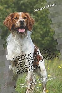 L'EDUCATION DE L'ÉPAGNEUL BRETON: Toutes les astuces pour un Épagneul Breton bien éduqué