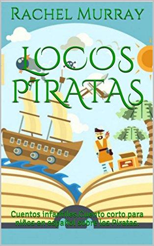 Locos Piratas: Cuentos infantiles.Cuento corto para niños en español sobre los Piratas. por Rachel Murray