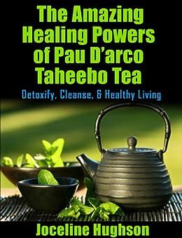 Natural Remedies & Tea health benefits for Cancer: The Amazing Healing Powers of Pau D'arco Taheebo Tea: Detoxify, Cleanse, Healthy Living by [Hughson, Joceline]