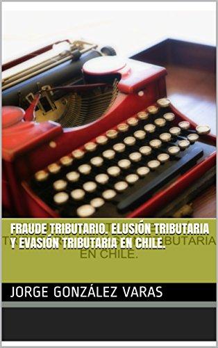 FRAUDE TRIBUTARIO. Elusión Tributaria y Evasión Tributaria en Chile. por JORGE GONZÁLEZ VARAS