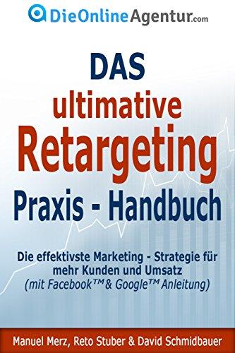 Das ultimative Retargeting Praxis - Handbuch: Die effektivste Marketing Strategie für mehr Kunden (inkl. Facebook & Google Anleitung)