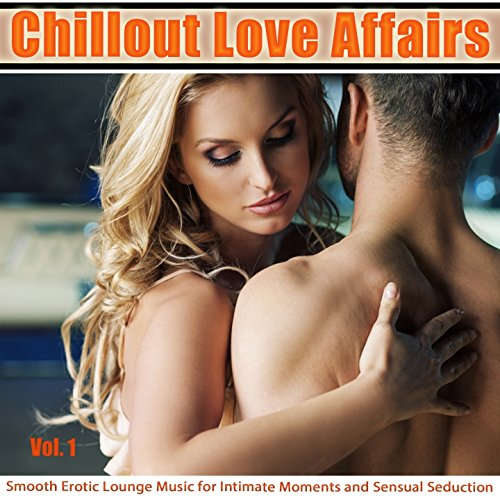 Chillout Love Affairs Vol. 1 (Smooth Erotic Lounge Music for Intimate Moments and Sensual Seduction)
