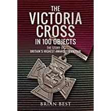 The Victoria Cross in 100 Objects: The Story of the Britain's Highest Award For Valour