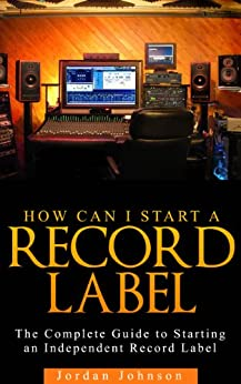 Start A Record Label : The Fastest, Easiest, and Most Entertaining Way to Starting A Record Label : How to Start a Record Label: Never Revealed Secrets ... of Starting a Indie Record Label Book 1) by [Johnson, Jordan]