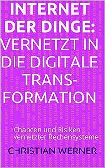 Internet der Dinge: Vernetzt in die Digitale Transformation: Chancen und Risiken vernetzter Rechensysteme von [Werner, Christian]