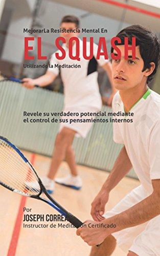 Mejorar la Resistencia Mental en el Squash utilizando la Meditacion: Revele su verdadero potencial mediante el control de sus pensamientos internos por Joseph Correa (Instructor certificado en meditacion)