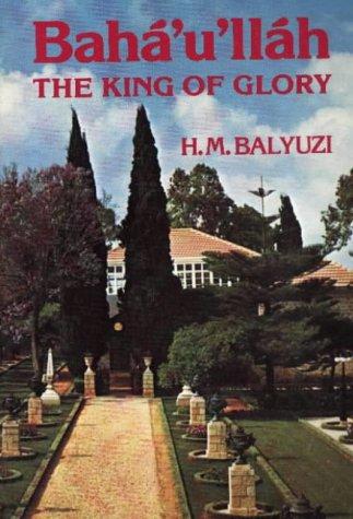Baha'u'Llah: the King of Glory por Hasan Balyuzi