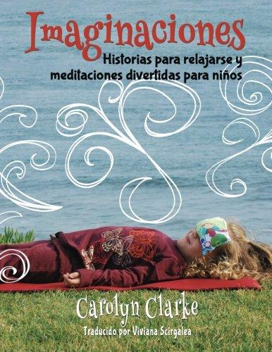 Imaginaciones: Historias para relajarse y meditaciones divertidas para niños (Imaginations Spanish Edition): Volume 1 por Carolyn Clarke