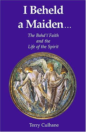 I Beheld a Maiden.: The Baha'i Faith and the Life of the Spirit por Terry Culhane