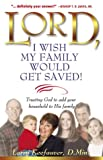 Lord I Wish My Family Would Get Saved: Trusting God to Add Your Household to His Family