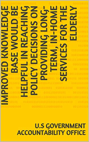 Improved Knowledge Base Would Be Helpful in Reaching Policy Decisions on Providing Long-Term, In-Home Services for the Elderly (English Edition)