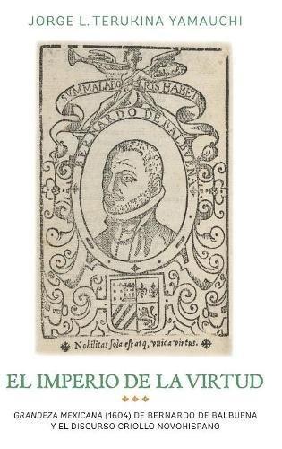 El imperio de la virtud: Grandeza mexicana (1604) de Bemardo de Balbuena y el discurso criollo novohispano (365) (Coleccion Tamesis: Serie A, Monografias)