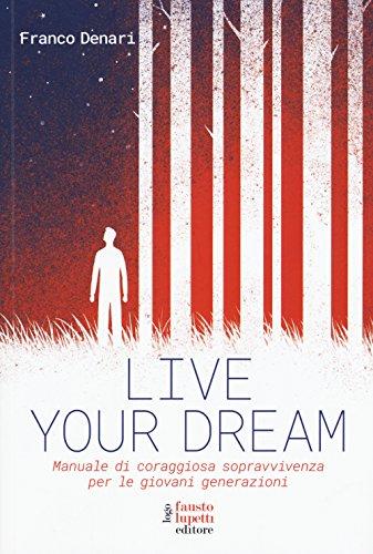 Live your dream. Manuale di coraggiosa sopravvivenza per le giovani generazioni di Franco Denari