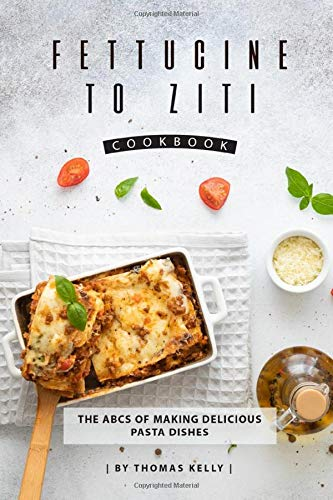 Fettucine to Ziti Cookbook: The ABCs of Making Delicious Pasta Dishes