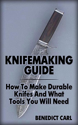Knifemaking Guide: How To Make Durable Knifes And What Tools You Will Need (English Edition)
