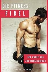 Die Fitness Fibel: Der wahre Weg zum Muskelaufbau