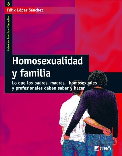 Homosexualidad y familia: Lo que los padres, madres, homosexuales y profesionales deben saber y hacer (FAMILIA Y EDUCACIÓN) por Félix López Sánchez