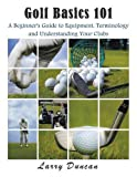 Golf Basics 101: A Beginner's Guide to Equipment, Terminology and Understanding Your Clubs