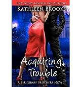 Brooks, Kathleen [ Acquiring Trouble: A Bluegrass Brothers Novel ] [ ACQUIRING TROUBLE: A BLUEGRASS BROTHERS NOVEL ] Jan - 2013 { Paperback }